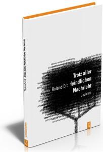 Trotz aller feindlichen Nachricht Gedichte von Roland Erb